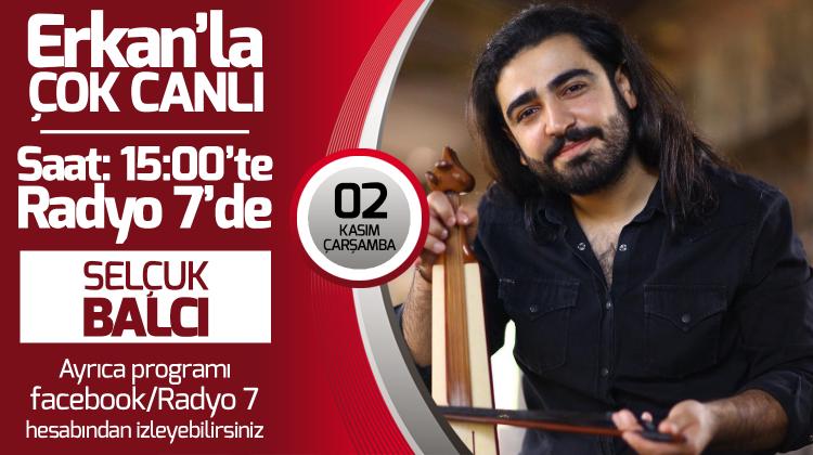 Selçuk Balcı 02 Kasım Çarşamba Radyo7'de Erkan'la Çok Canlıda