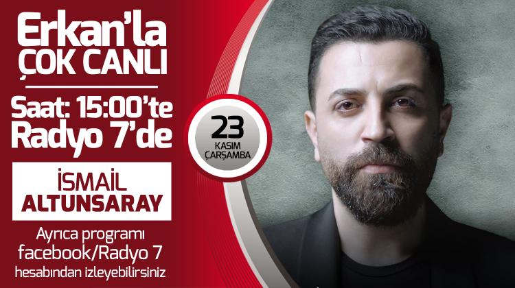İsmail Altunsaray 23 Kasım Çarşamba Radyo7'de Erkan'la Çok Canlı'da