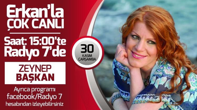 Zeynep Başkan 30 Kasım Çarşamba Radyo7'de Erkan'la Çok Canlı'da