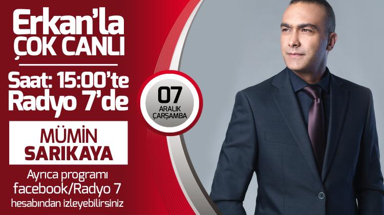 Mümin Sarıkaya 07 Aralık Çarşamba Radyo7'de Erkan'la Çok Canlı'da