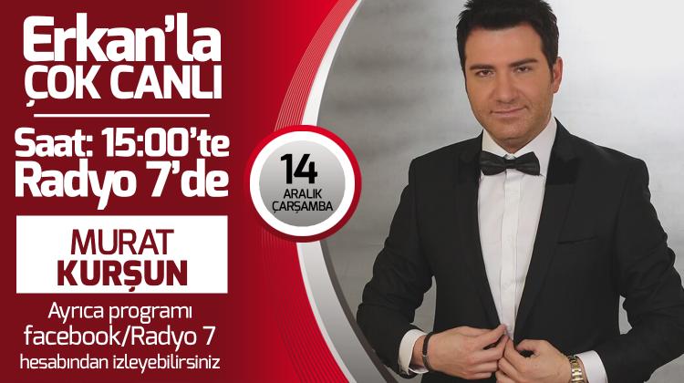 Murat Kurşun 14 Aralık Çarşamba Radyo7'de Erkan'la Çok Canlı'da