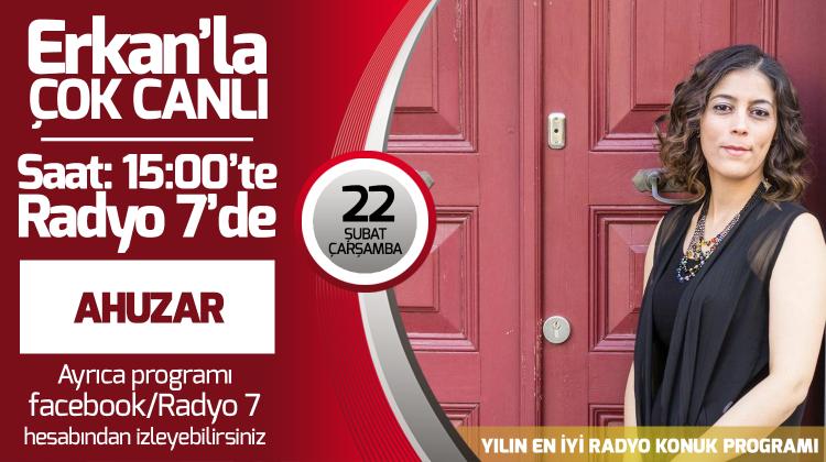 Ahuzar 22 Şubat Çarşamba Radyo7'de Erkan'la Çok Canlı'da