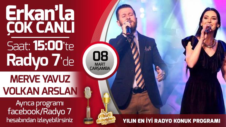 Merve Yavuz ve Volkan Arslan 08 Mart Çarşamba Radyo7'de Erkan'la Çok Canlı'da