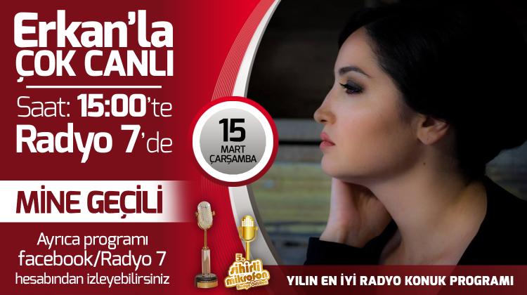 Mine Geçili 15 Mart Çarşamba Radyo7'de Erkan'la Çok Canlı'da