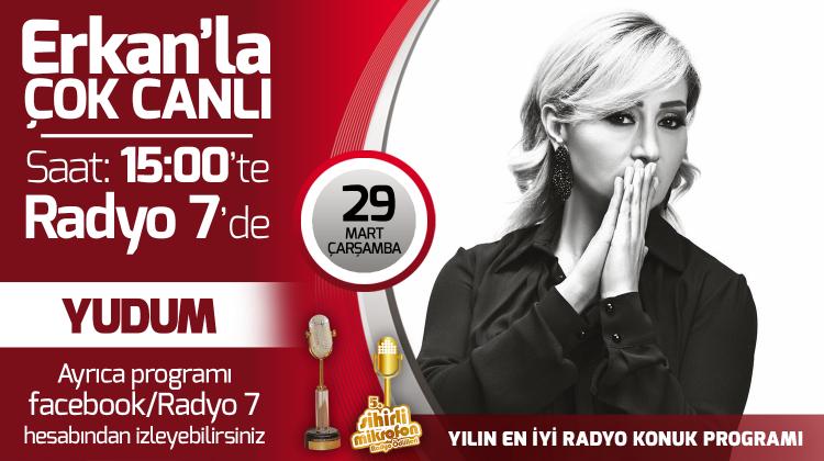 Yudum 29 Mart Çarşamba Radyo7'de Erkan'la Çok Canlı'da