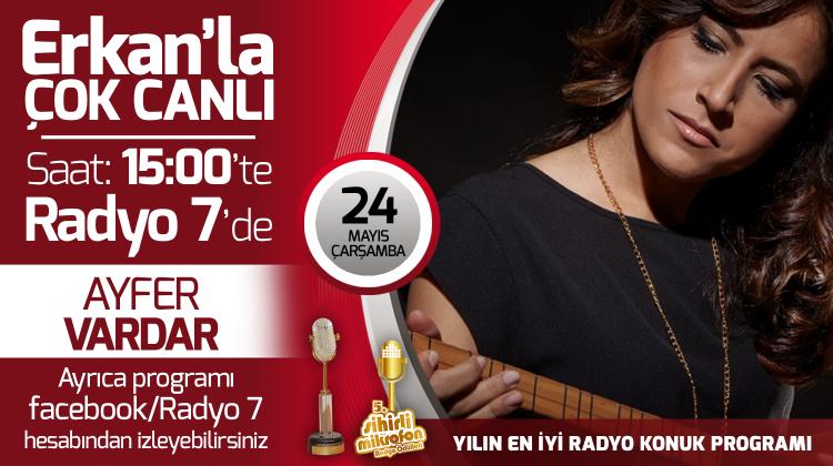 Ayfer Vardar 24 Mayıs Çarşamba Radyo7'de Erkan'la Çok Canlı'da