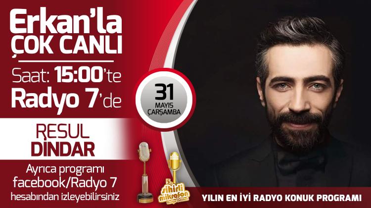 Resul Dindar 31 Mayıs Çarşamba Radyo7'de Erkan'la Çok Canlı'da