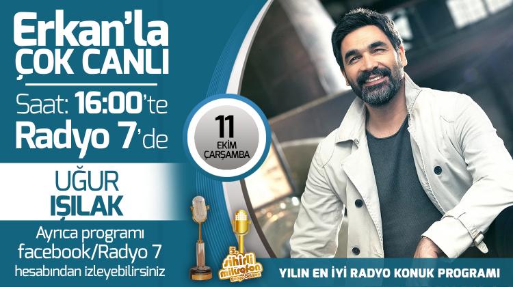 Uğur Işılak 11 Ekim Çarşamba Radyo7'de Erkan'la Çok Canlı'da