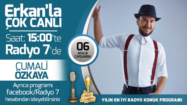 Cumali Özkaya 06 Aralık Çarşamba Radyo7'de Erkan'la Çok Canlı'da