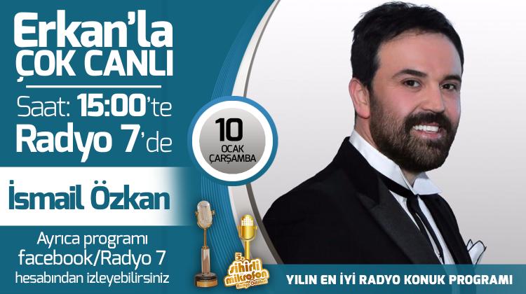 İsmail Özkan 10 Ocak Çarşamba Radyo7'de Erkan'la Çok Canlı'da