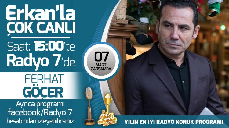 Ferhat Göçer 07 Mart Çarşamba Radyo7'de Erkan'la Çok Canlı'da