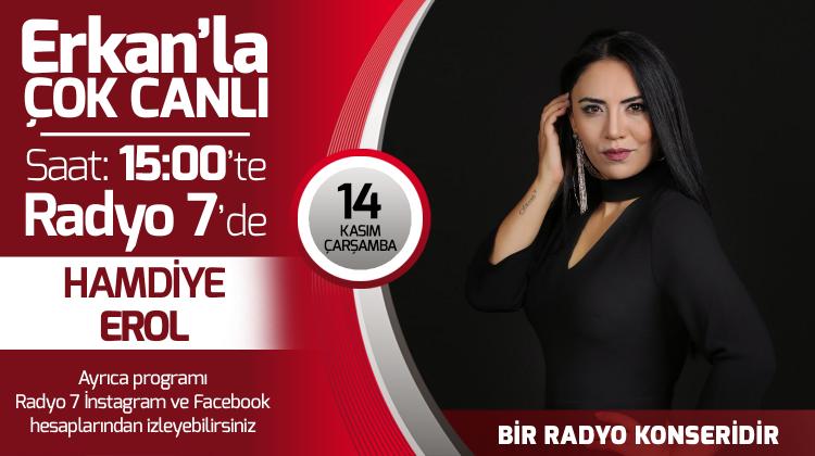 Hamdiye Erol 14 Kasım Çarşamba Radyo7'de Erkan'la Çok Canlı'da