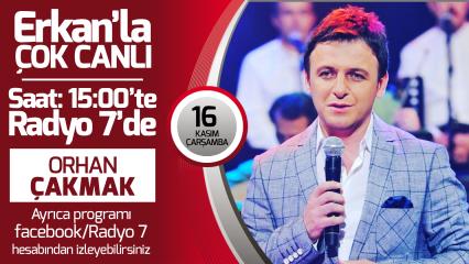 Orhan Çakmak 16 Kasım Çarşamba Radyo7'de Erkan'la Çok Canlıda