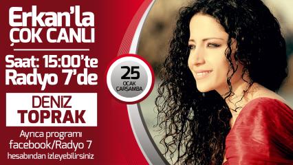 Deniz Toprak 25 Ocak Çarşamba Radyo7'de Erkan'la Çok Canlı'da