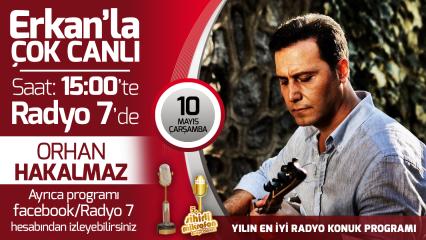 Orhan Hakalmaz 10 Mayıs Çarşamba Radyo7'de Erkan'la Çok Canlı'da
