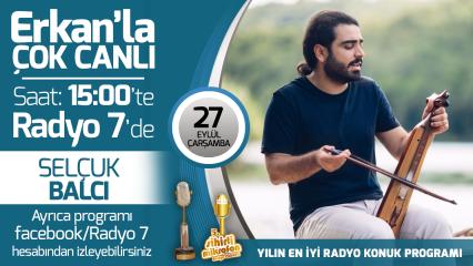 Selçuk Balcı 27 Eylül Çarşamba Radyo7'de Erkan'la Çok Canlı'da