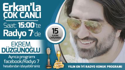 Ekrem Düzgünoğlu 15 Kasım Çarşamba Radyo7'de Erkan'la Çok Canlı'da