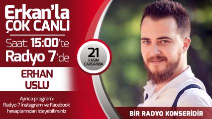 Erhan Uslu 21 Kasım Çarşamba Radyo7'de Erkan'la Çok Canlı'da